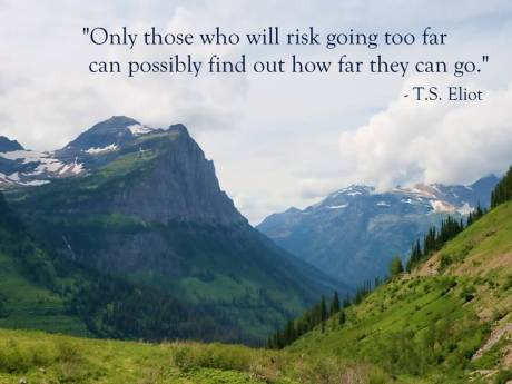 Only-those-who-will-risk-going-too-far-can-possibly-find-out-how-far-they-can-go-T.S.-Eliot